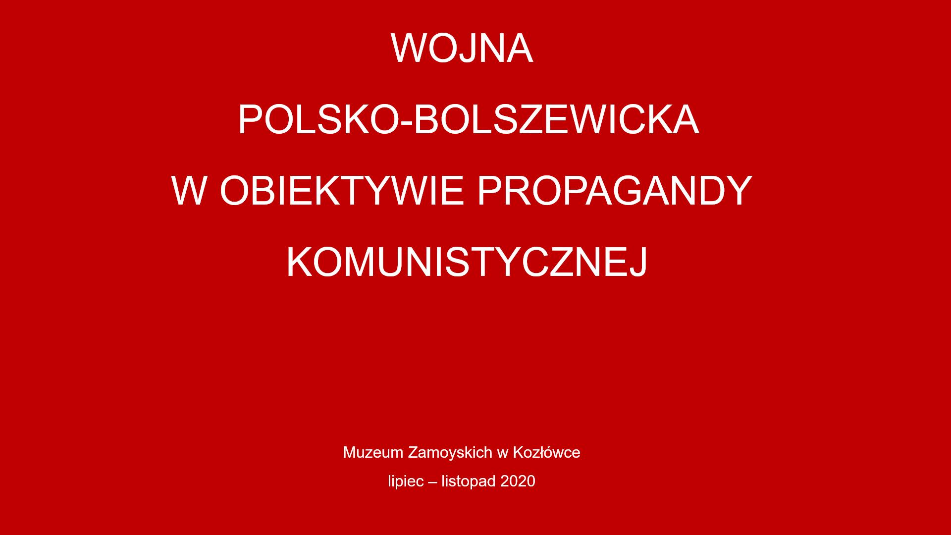 Czerwone tło na nim napis po środku wojna polsko-bolszewicka w obiektywie propagandy komunistycznej. Poniżej mniejszą czcionką Muzeum Zamoyskich w Kozłówce lipiec - listopad 2020